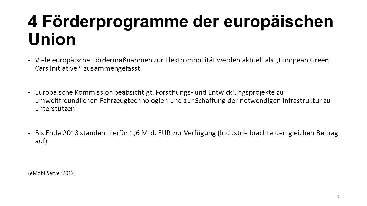 """4 Förderprogramme der europäischen Union -Viele europäische Fördermaßnahmen zur Elektromobilität werden aktuell als """"European Green Cars Initiative zusammengefasst -Europäische Kommission beabsichtigt, Forschungs- und Entwicklungsprojekte zu umweltfreundlichen Fahrzeugtechnologien und zur Schaffung der notwendigen Infrastruktur zu unterstützen -Bis Ende 2013 standen hierfür 1,6 Mrd."""