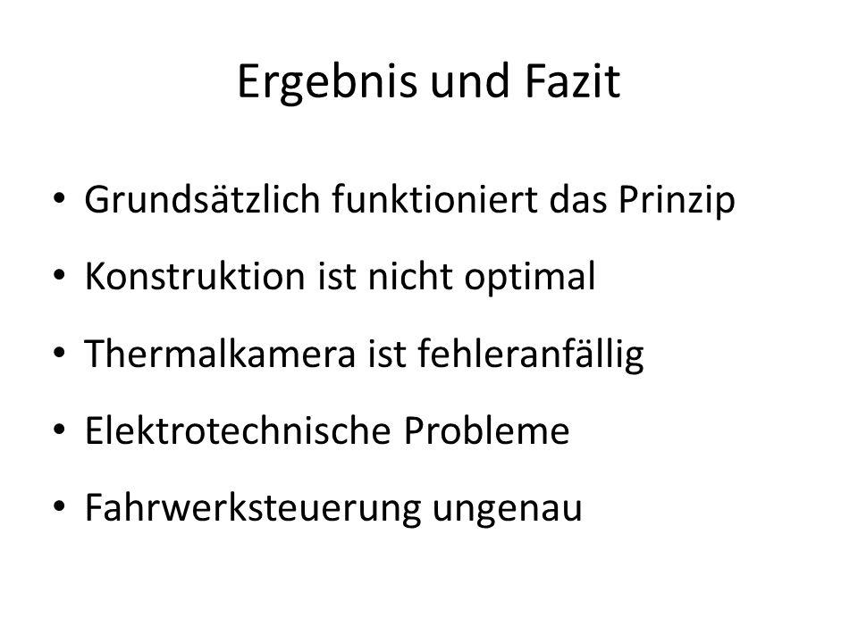 Ergebnis und Fazit Grundsätzlich funktioniert das Prinzip Konstruktion ist nicht optimal Thermalkamera ist fehleranfällig Elektrotechnische Probleme Fahrwerksteuerung ungenau