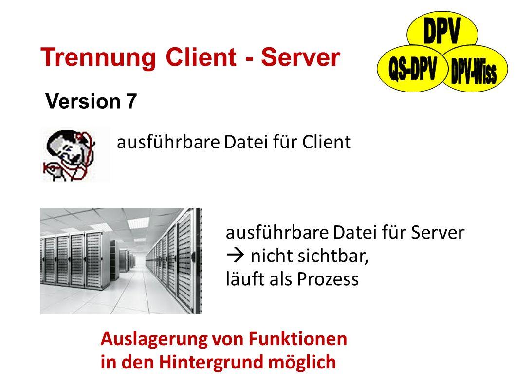 Trennung Client - Server Version 7 ausführbare Datei für Client ausführbare Datei für Server  nicht sichtbar, läuft als Prozess Auslagerung von Funkt