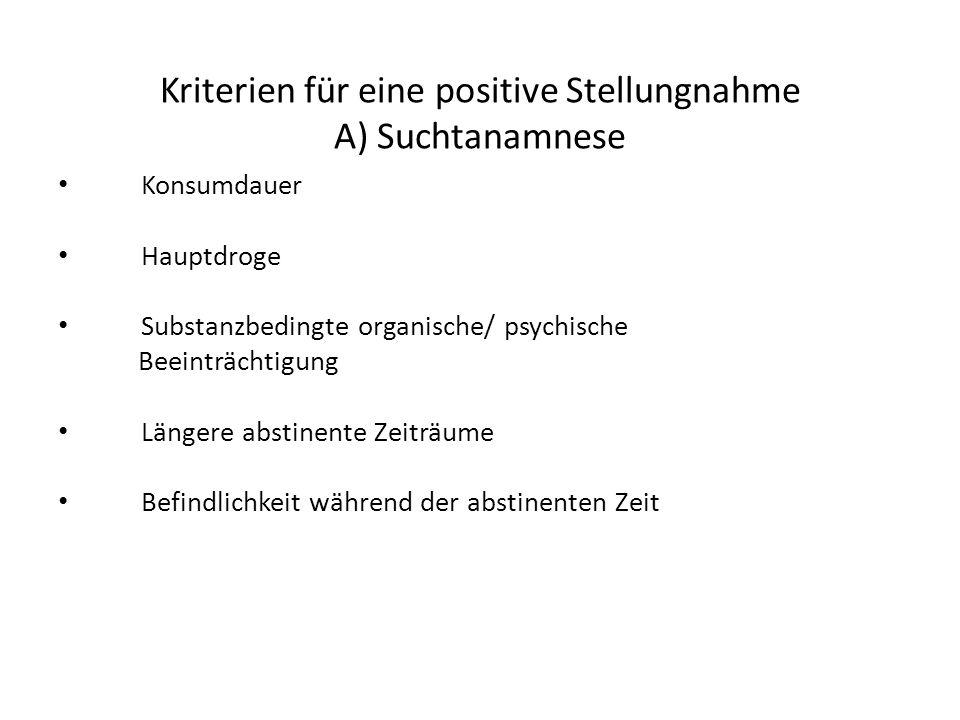 Kriterien für eine positive Stellungnahme A) Suchtanamnese Konsumdauer Hauptdroge Substanzbedingte organische/ psychische Beeinträchtigung Längere abstinente Zeiträume Befindlichkeit während der abstinenten Zeit