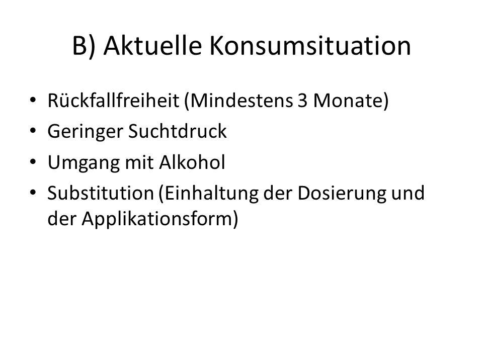 B) Aktuelle Konsumsituation Rückfallfreiheit (Mindestens 3 Monate) Geringer Suchtdruck Umgang mit Alkohol Substitution (Einhaltung der Dosierung und der Applikationsform)