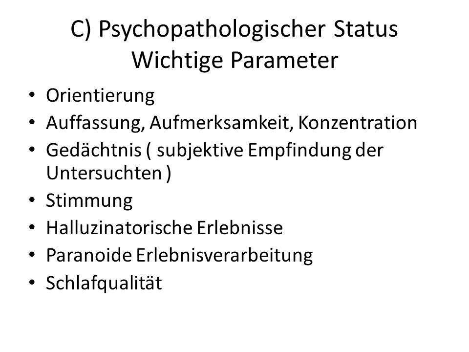 C) Psychopathologischer Status Wichtige Parameter Orientierung Auffassung, Aufmerksamkeit, Konzentration Gedächtnis ( subjektive Empfindung der Untersuchten ) Stimmung Halluzinatorische Erlebnisse Paranoide Erlebnisverarbeitung Schlafqualität