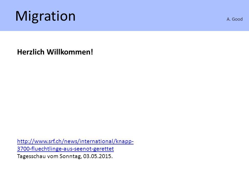 Migration A. Good Herzlich Willkommen! http://www.srf.ch/news/international/knapp- 3700-fluechtlinge-aus-seenot-gerettet Tagesschau vom Sonntag, 03.05