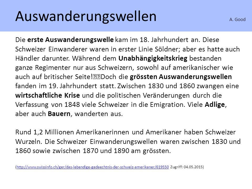 Auswanderungswellen A. Good Die erste Auswanderungswelle kam im 18. Jahrhundert an. Diese Schweizer Einwanderer waren in erster Linie Söldner; aber es