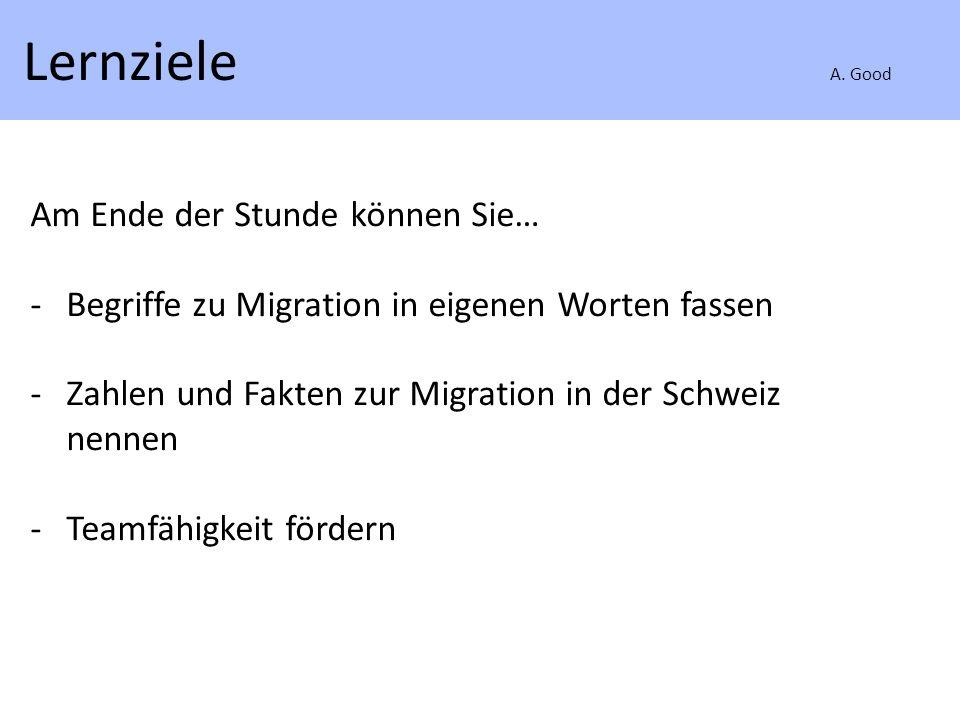 Lernziele A. Good Am Ende der Stunde können Sie… -Begriffe zu Migration in eigenen Worten fassen -Zahlen und Fakten zur Migration in der Schweiz nenne