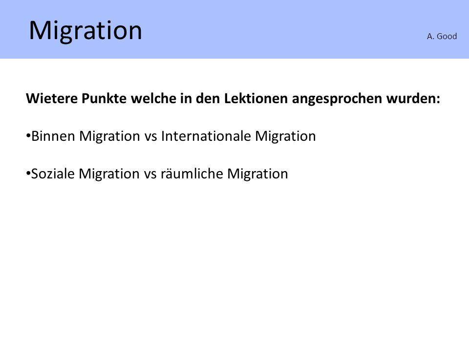 Migration A. Good Wietere Punkte welche in den Lektionen angesprochen wurden: Binnen Migration vs Internationale Migration Soziale Migration vs räumli