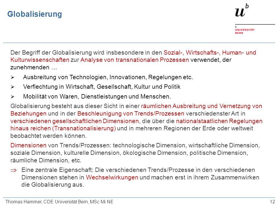 12 Globalisierung Thomas Hammer, CDE Universität Bern, MSc Mi NE Der Begriff der Globalisierung wird insbesondere in den Sozial-, Wirtschafts-, Human- und Kulturwissenschaften zur Analyse von transnationalen Prozessen verwendet, der zunehmenden …  Ausbreitung von Technologien, Innovationen, Regelungen etc.