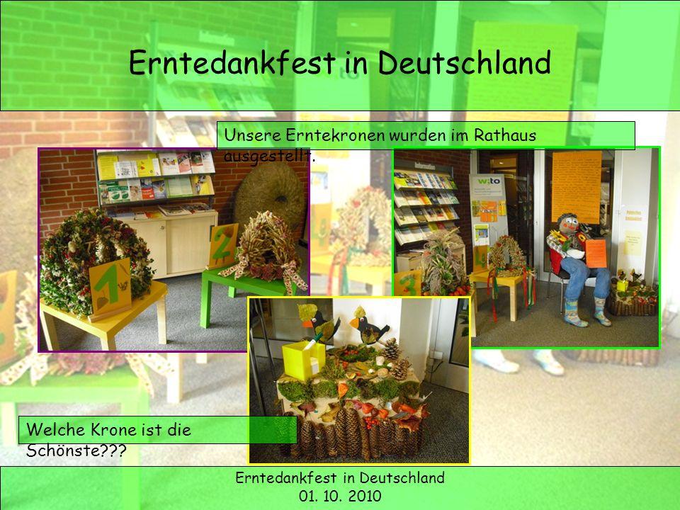 Erntedank in Deutschland Erntedankfest in Deutschland 01. 10. 2010 Unsere Erntekronen wurden im Rathaus ausgestellt. Welche Krone ist die Schönste???