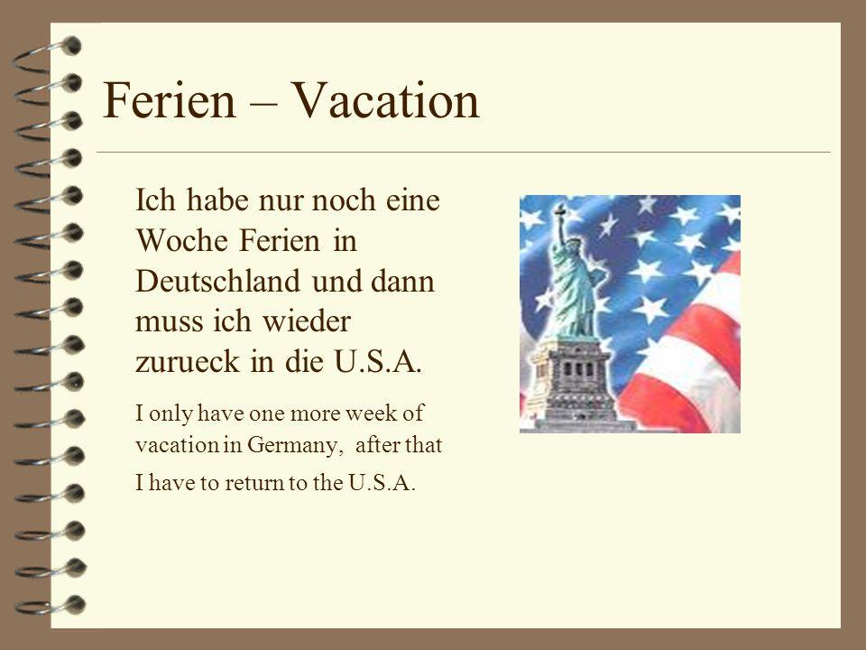 Ferien – Vacation Ich habe nur noch eine Woche Ferien in Deutschland und dann muss ich wieder zurueck in die U.S.A.