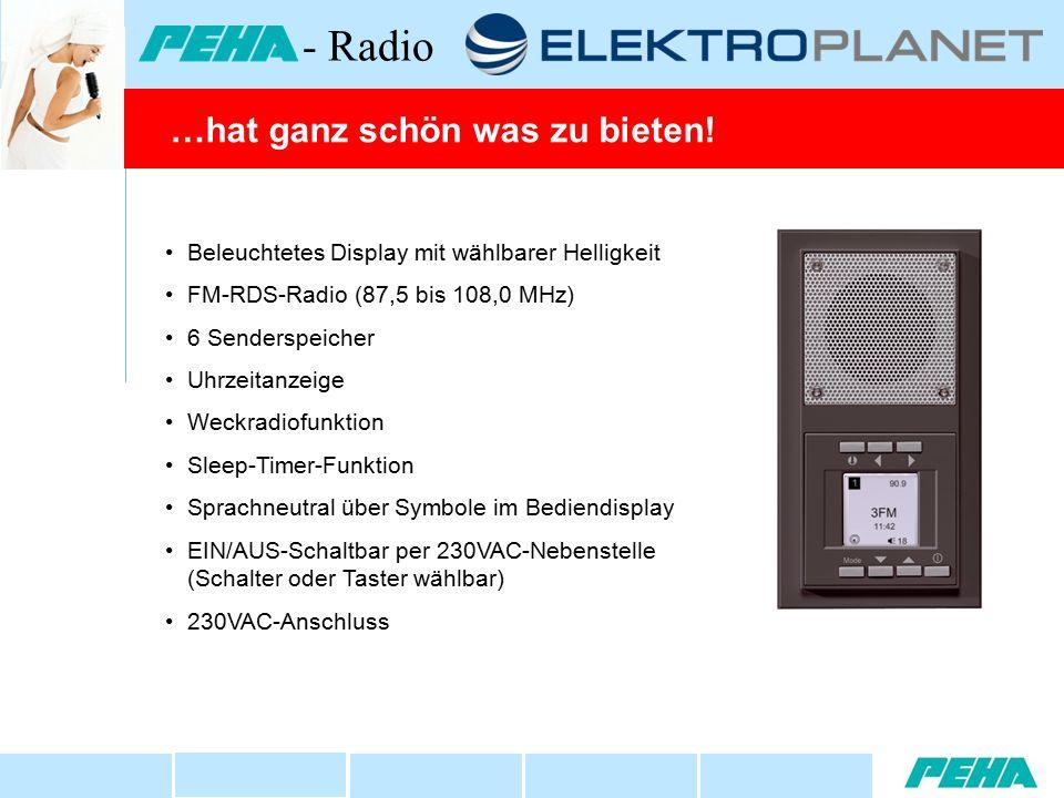 Funktionsübersicht Beleuchtetes Display mit wählbarer Helligkeit FM-RDS-Radio (87,5 bis 108,0 MHz) 6 Senderspeicher Uhrzeitanzeige Weckradiofunktion Sleep-Timer-Funktion Sprachneutral über Symbole im Bediendisplay EIN/AUS-Schaltbar per 230VAC-Nebenstelle (Schalter oder Taster wählbar) 230VAC-Anschluss …hat ganz schön was zu bieten.