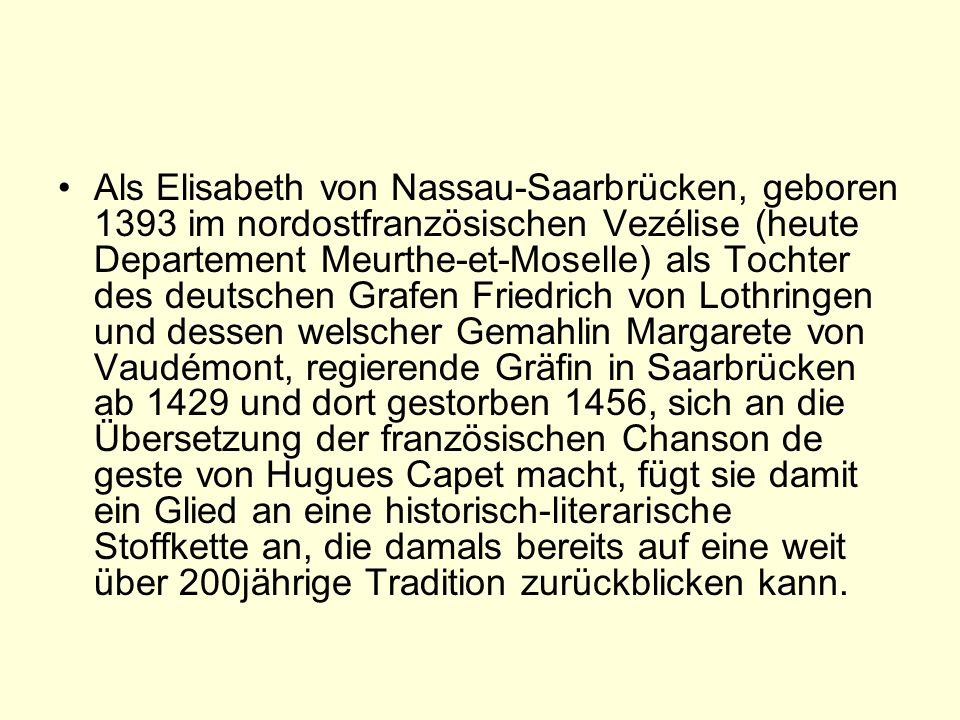 Als Elisabeth von Nassau-Saarbrücken, geboren 1393 im nordostfranzösischen Vezélise (heute Departement Meurthe-et-Moselle) als Tochter des deutschen Grafen Friedrich von Lothringen und dessen welscher Gemahlin Margarete von Vaudémont, regierende Gräfin in Saarbrücken ab 1429 und dort gestorben 1456, sich an die Übersetzung der französischen Chanson de geste von Hugues Capet macht, fügt sie damit ein Glied an eine historisch-literarische Stoffkette an, die damals bereits auf eine weit über 200jährige Tradition zurückblicken kann.