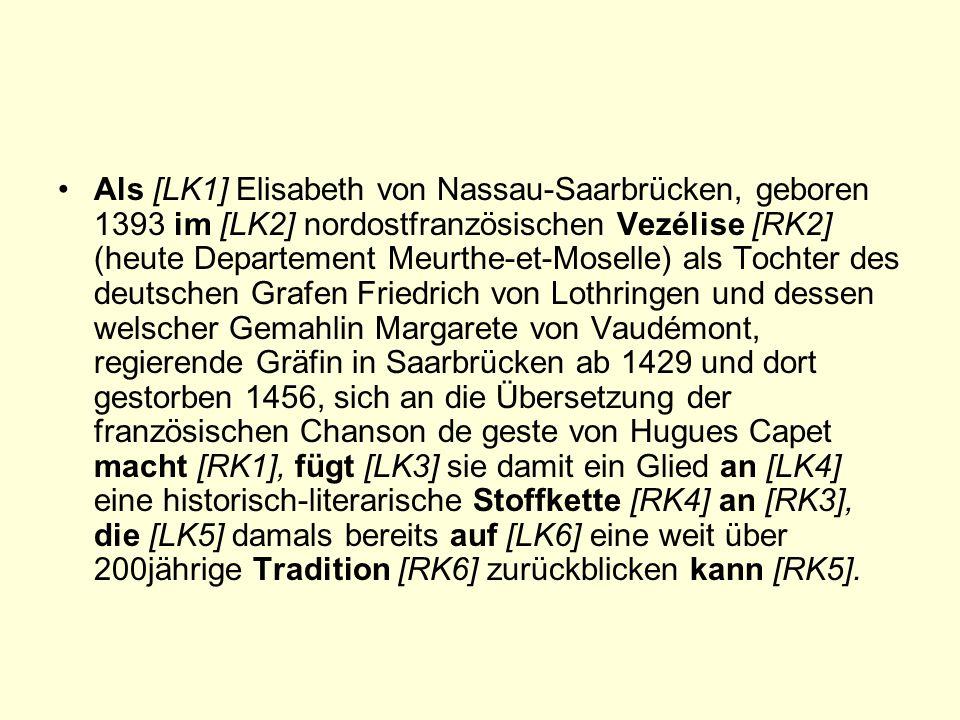 Als [LK1] Elisabeth von Nassau-Saarbrücken, geboren 1393 im [LK2] nordostfranzösischen Vezélise [RK2] (heute Departement Meurthe-et-Moselle) als Tochter des deutschen Grafen Friedrich von Lothringen und dessen welscher Gemahlin Margarete von Vaudémont, regierende Gräfin in Saarbrücken ab 1429 und dort gestorben 1456, sich an die Übersetzung der französischen Chanson de geste von Hugues Capet macht [RK1], fügt [LK3] sie damit ein Glied an [LK4] eine historisch-literarische Stoffkette [RK4] an [RK3], die [LK5] damals bereits auf [LK6] eine weit über 200jährige Tradition [RK6] zurückblicken kann [RK5].