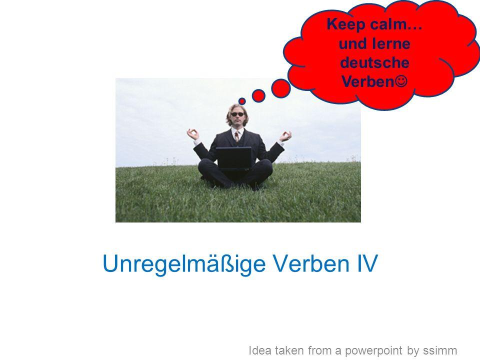 Unregelmäßige Verben IV Keep calm… und lerne deutsche Verben Idea taken from a powerpoint by ssimm