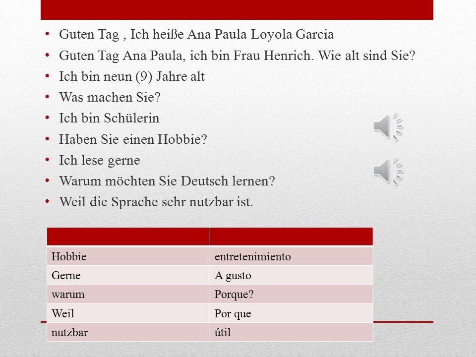 Guten Tag, Ich heiße Ana Paula Loyola Garcia Guten Tag Ana Paula, ich bin Frau Henrich.