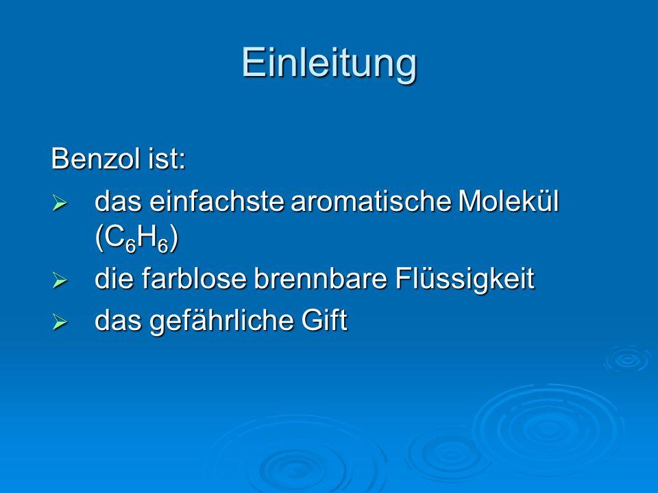 Einleitung Benzol ist:  das einfachste aromatische Molekül (C 6 H 6 )  die farblose brennbare Flüssigkeit  das gefährliche Gift