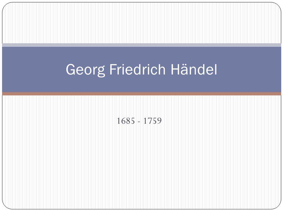 1685 - 1759 Georg Friedrich Händel