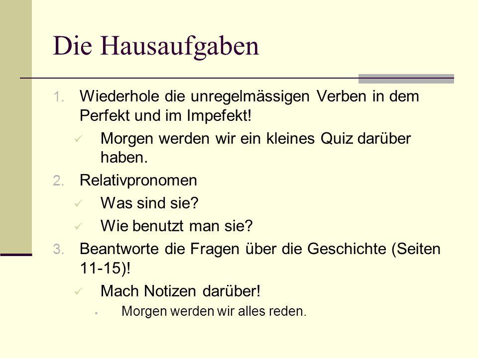 Die Hausaufgaben 1. Wiederhole die unregelmässigen Verben in dem Perfekt und im Impefekt! Morgen werden wir ein kleines Quiz darüber haben. 2. Relativ