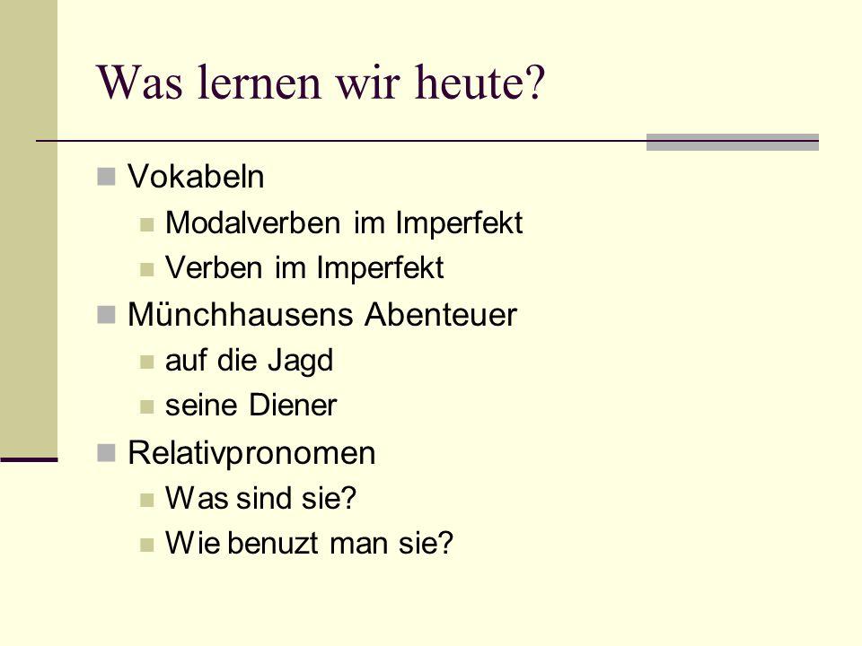 Was lernen wir heute? Vokabeln Modalverben im Imperfekt Verben im Imperfekt Münchhausens Abenteuer auf die Jagd seine Diener Relativpronomen Was sind