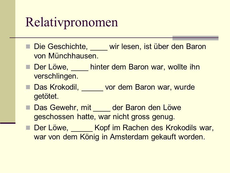 Relativpronomen Die Geschichte, ____ wir lesen, ist über den Baron von Münchhausen. Der Löwe, ____ hinter dem Baron war, wollte ihn verschlingen. Das