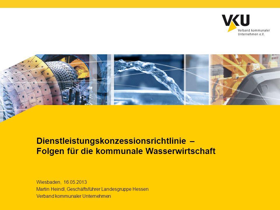 Dienstleistungskonzessionsrichtlinie – Folgen für die kommunale Wasserwirtschaft Wiesbaden, 16.05.2013 Martin Heindl, Geschäftsführer Landesgruppe Hes