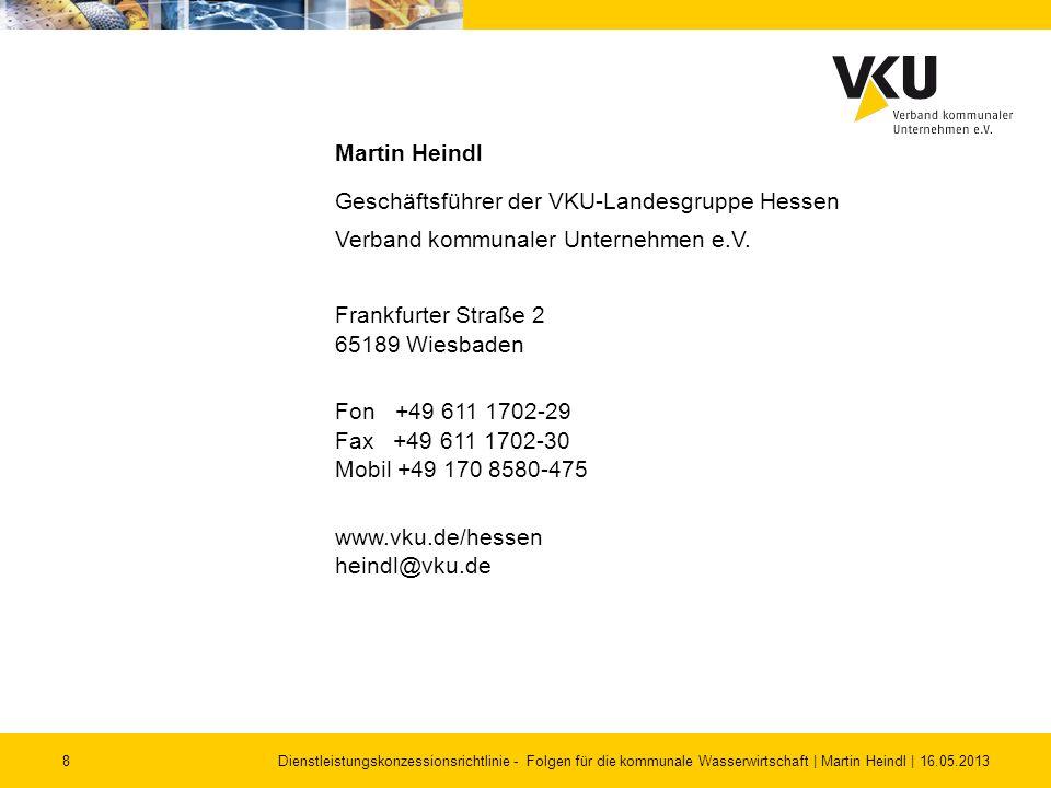 8Dienstleistungskonzessionsrichtlinie - Folgen für die kommunale Wasserwirtschaft | Martin Heindl | 16.05.2013 Martin Heindl Geschäftsführer der VKU-L