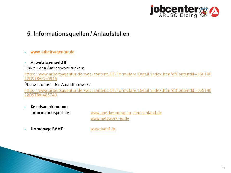  www.arbeitsagentur.de www.arbeitsagentur.de  Arbeitslosengeld II Link zu den Antragsvordrucken: https://www.arbeitsagentur.de/web/content/DE/Formulare/Detail/index.htm dfContentId=L60190 22DSTBAI516946 Übersetzungen der Ausfüllhinweise: https://www.arbeitsagentur.de/web/content/DE/Formulare/Detail/index.htm dfContentId=L60190 22DSTBAI485740  Berufsanerkennung Informationsportale: www.anerkennung-in-deutschland.dewww.anerkennung-in-deutschland.de www.netzwerk-iq.de  Homepage BAMF: www.bamf.dewww.bamf.de 14