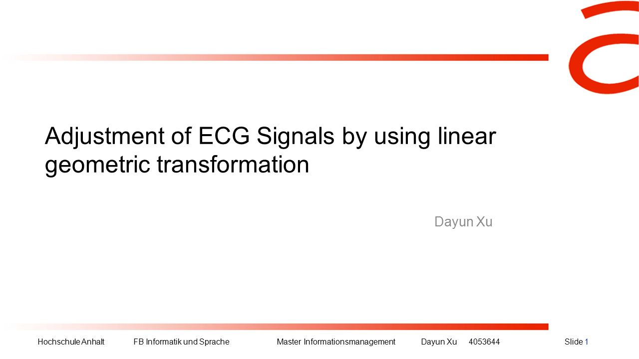 Hochschule Anhalt FB Informatik und Sprache Master Informationsmanagement Dayun Xu4053644Slide 1 Adjustment of ECG Signals by using linear geometric t