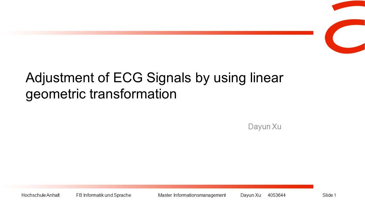 Hochschule Anhalt FB Informatik und Sprache Master Informationsmanagement Dayun Xu4053644Slide 1 Adjustment of ECG Signals by using linear geometric transformation Dayun Xu
