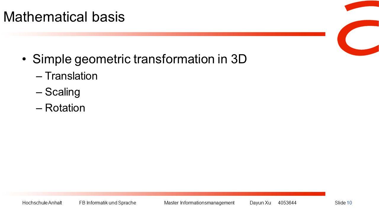 Hochschule Anhalt FB Informatik und Sprache Master Informationsmanagement Dayun Xu4053644Slide 10 Mathematical basis Simple geometric transformation in 3D –Translation –Scaling –Rotation