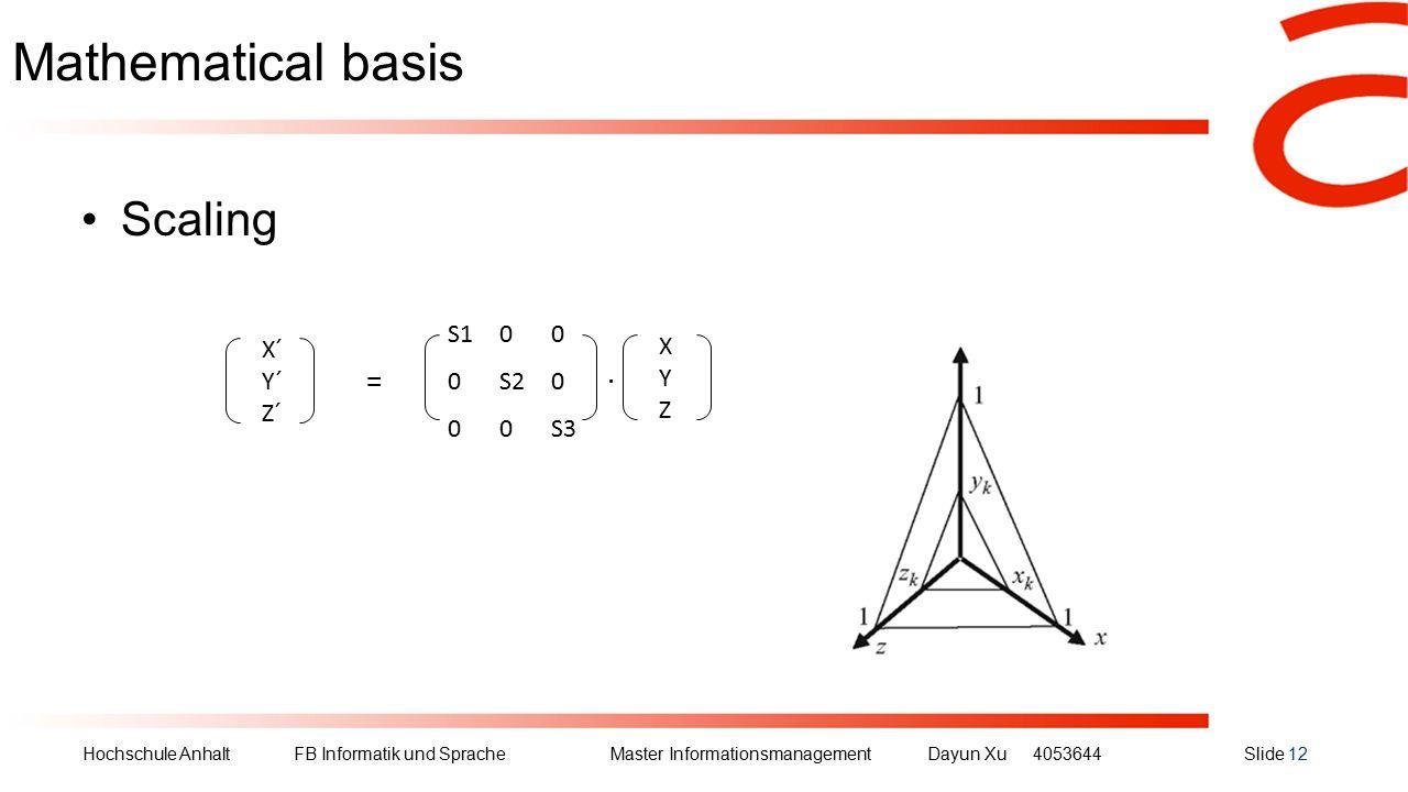 Hochschule Anhalt FB Informatik und Sprache Master Informationsmanagement Dayun Xu4053644Slide 12 Mathematical basis Scaling X´ Y´ Z´ XYZXYZ S100 0S20 00S3 =.