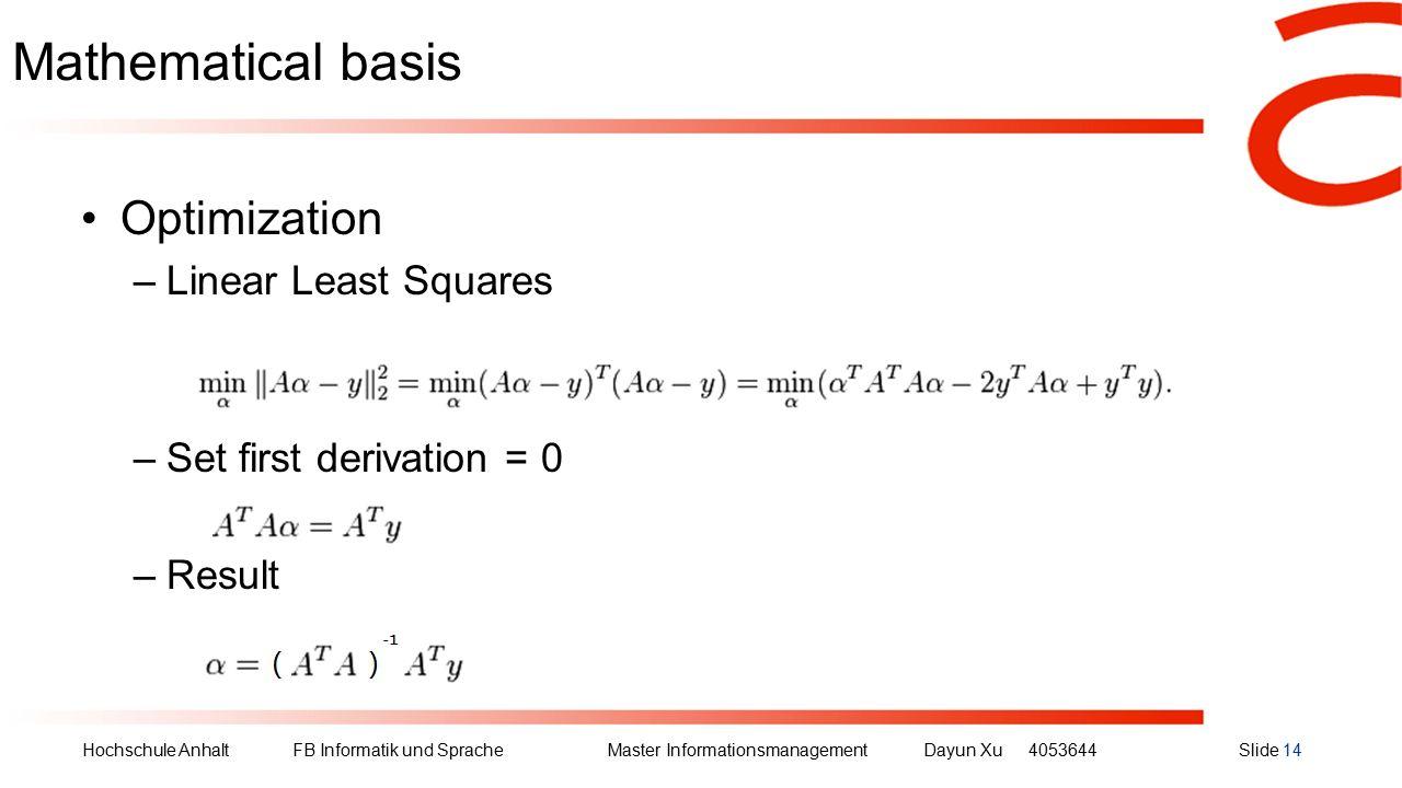 Hochschule Anhalt FB Informatik und Sprache Master Informationsmanagement Dayun Xu4053644Slide 14 Mathematical basis Optimization –Linear Least Squares –Set first derivation = 0 –Result