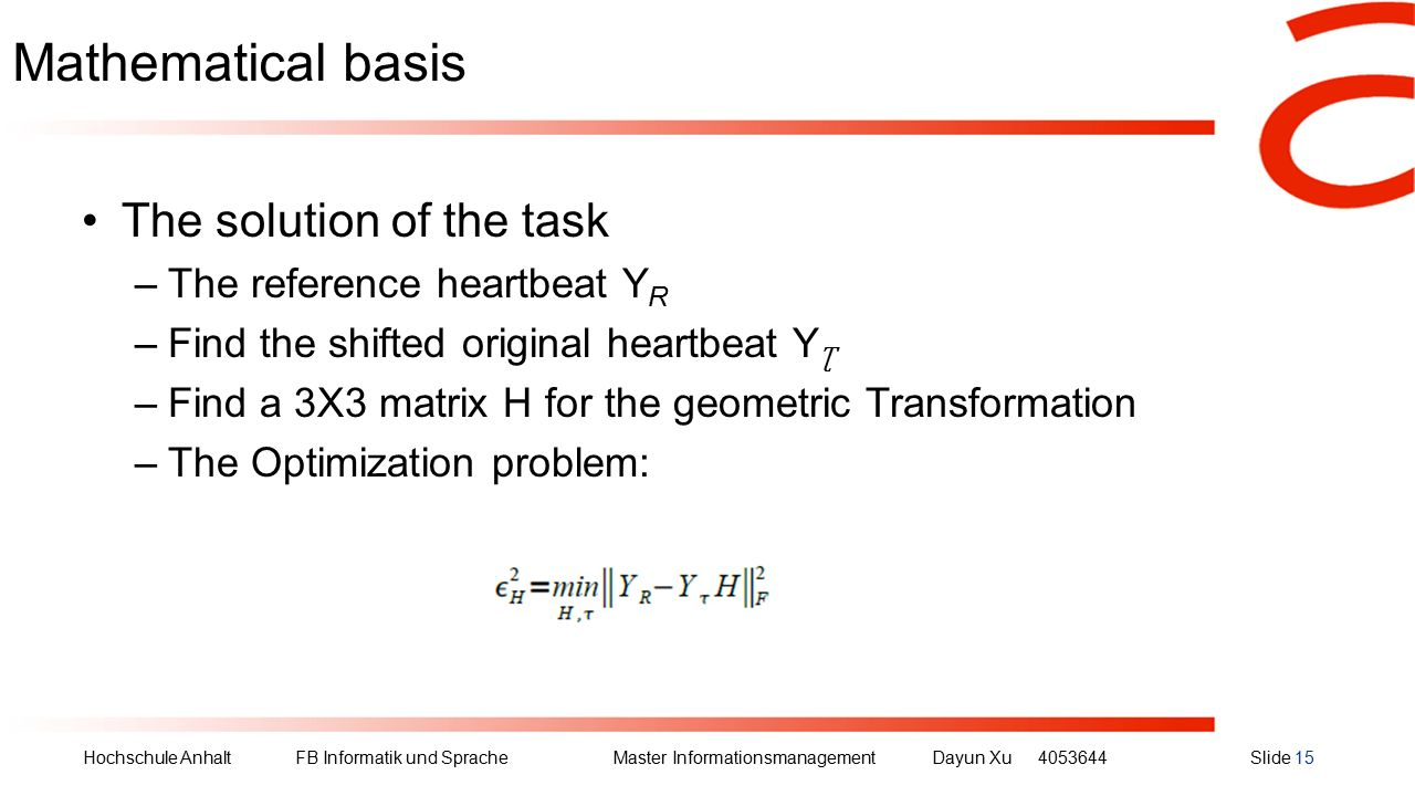 Hochschule Anhalt FB Informatik und Sprache Master Informationsmanagement Dayun Xu4053644Slide 15 Mathematical basis The solution of the task –The reference heartbeat Y R –Find the shifted original heartbeat Y Ʈ –Find a 3X3 matrix H for the geometric Transformation –The Optimization problem: