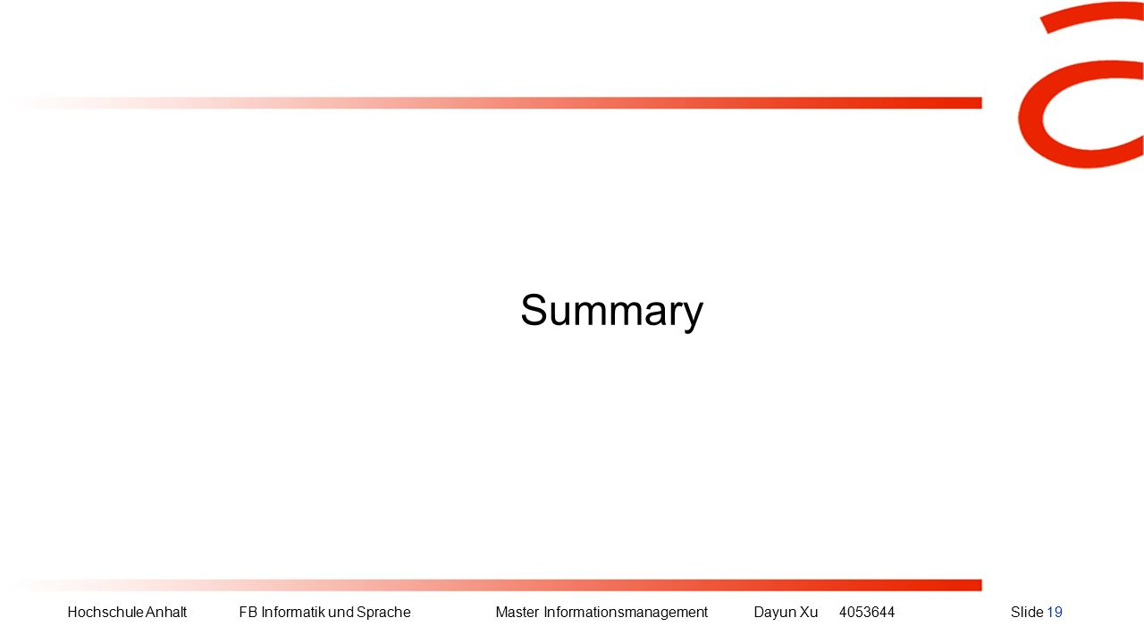 Hochschule Anhalt FB Informatik und Sprache Master Informationsmanagement Dayun Xu4053644Slide 19 Summary