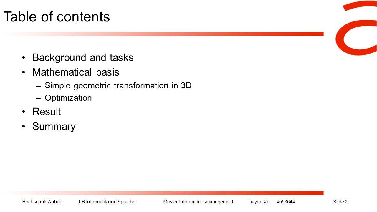 Hochschule Anhalt FB Informatik und Sprache Master Informationsmanagement Dayun Xu4053644Slide 2 Table of contents Background and tasks Mathematical basis –Simple geometric transformation in 3D –Optimization Result Summary