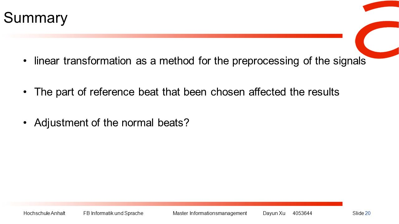 Hochschule Anhalt FB Informatik und Sprache Master Informationsmanagement Dayun Xu4053644Slide 20 Summary linear transformation as a method for the preprocessing of the signals The part of reference beat that been chosen affected the results Adjustment of the normal beats?