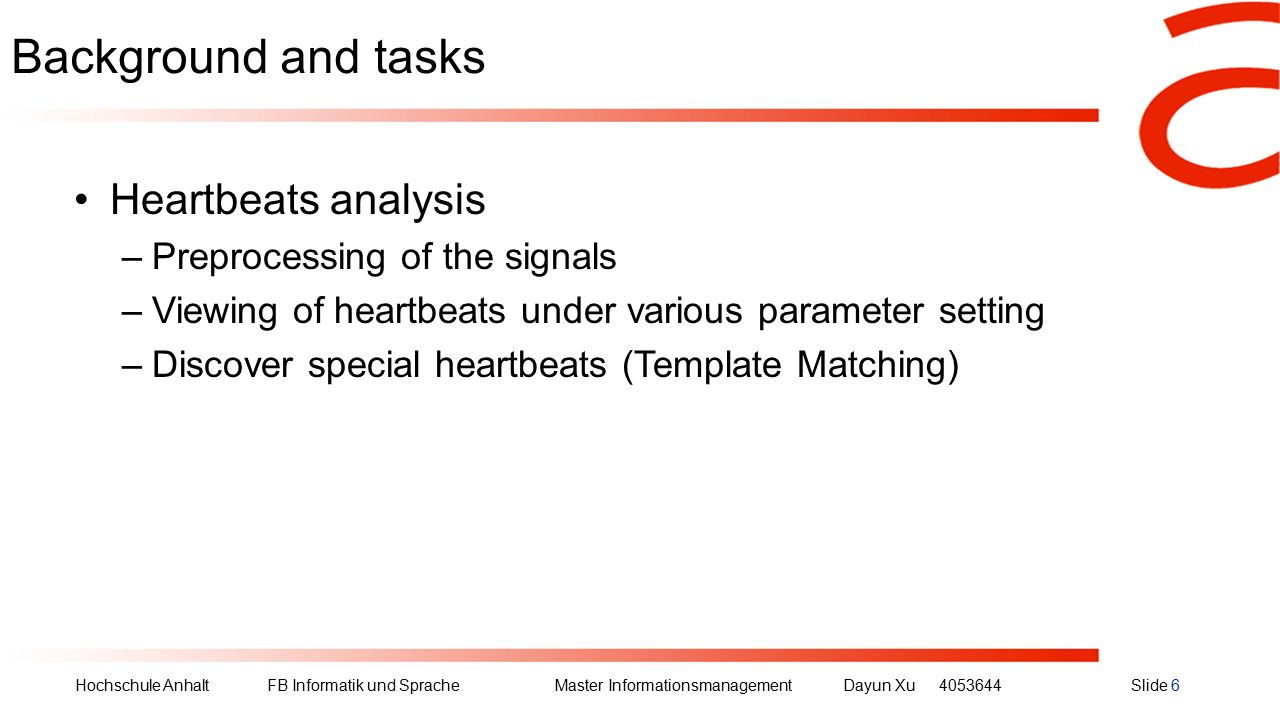 Hochschule Anhalt FB Informatik und Sprache Master Informationsmanagement Dayun Xu4053644Slide 6 Background and tasks Heartbeats analysis –Preprocessing of the signals –Viewing of heartbeats under various parameter setting –Discover special heartbeats (Template Matching)