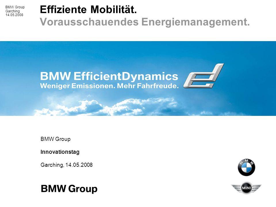 BMW Group Garching 14.05.2008 Effiziente Mobilität. Vorausschauendes Energiemanagement. BMW Group Innovationstag Garching, 14.05.2008