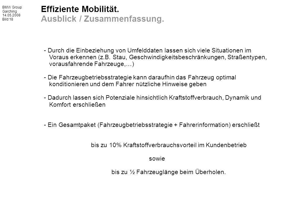 BMW Group Garching 14.05.2008 Bild 18 Effiziente Mobilität. Ausblick / Zusammenfassung. - Durch die Einbeziehung von Umfelddaten lassen sich viele Sit