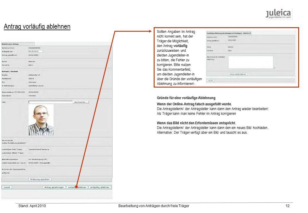 Stand: April 2010Bearbeitung von Anträgen durch freie Träger12 Antrag vorläufig ablehnen Sollten Angaben im Antrag nicht korrekt sein, hat der Träger die Möglichkeit, den Antrag vorläufig zurückzuweisen und die/den Jugendleiter-in zu bitten, die Fehler zu korrigieren.