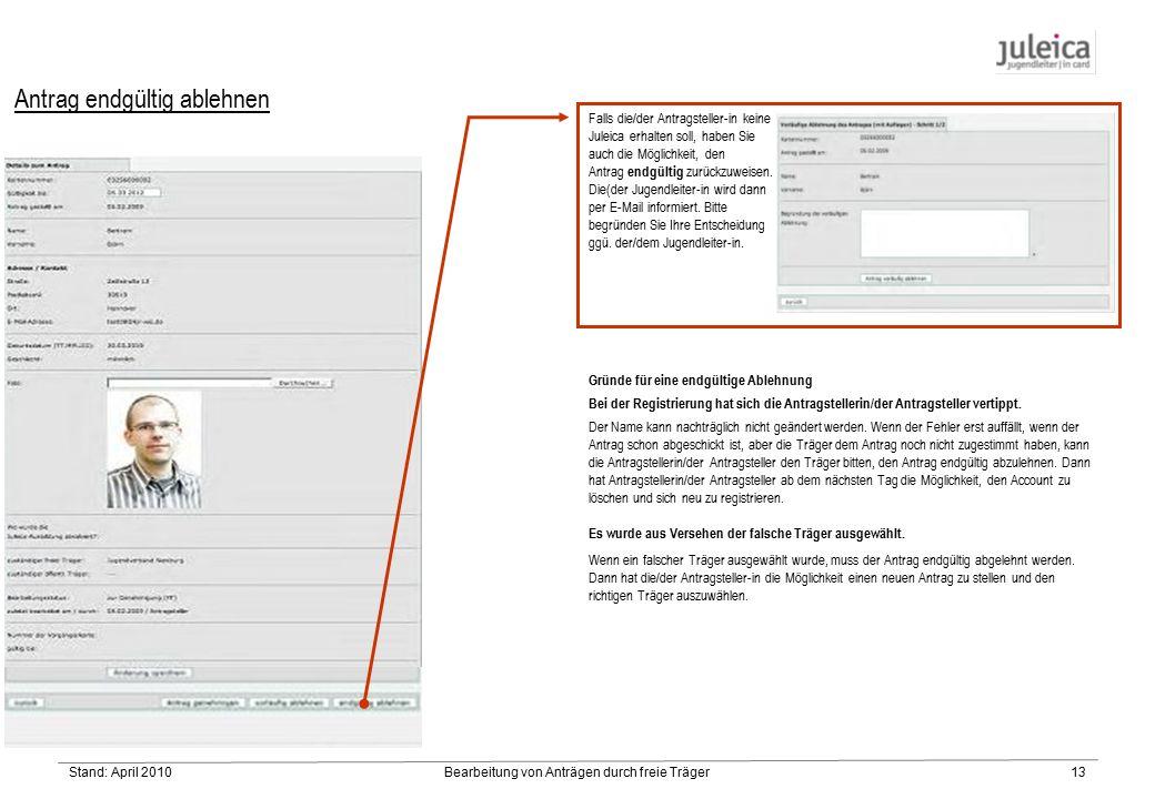 Stand: April 2010Bearbeitung von Anträgen durch freie Träger13 Antrag endgültig ablehnen Falls die/der Antragsteller-in keine Juleica erhalten soll, haben Sie auch die Möglichkeit, den Antrag endgültig zurückzuweisen.