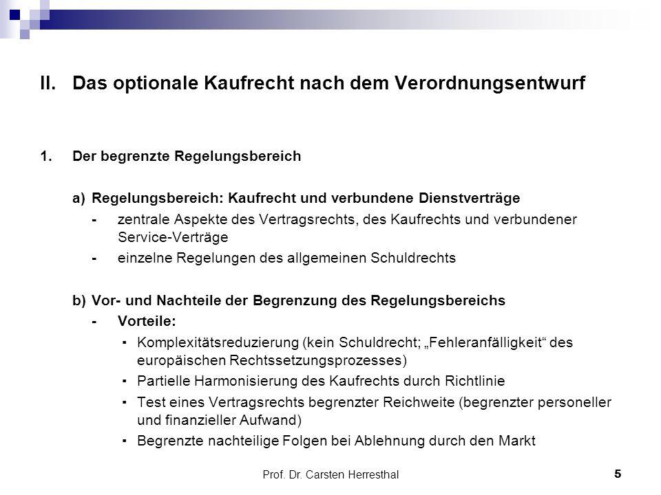 """II.Das optionale Kaufrecht nach dem Verordnungsentwurf 1.Der begrenzte Regelungsbereich a) Regelungsbereich: Kaufrecht und verbundene Dienstverträge -zentrale Aspekte des Vertragsrechts, des Kaufrechts und verbundener Service-Verträge -einzelne Regelungen des allgemeinen Schuldrechts b) Vor- und Nachteile der Begrenzung des Regelungsbereichs -Vorteile: ▪ Komplexitätsreduzierung (kein Schuldrecht; """"Fehleranfälligkeit des europäischen Rechtssetzungsprozesses) ▪ Partielle Harmonisierung des Kaufrechts durch Richtlinie ▪ Test eines Vertragsrechts begrenzter Reichweite (begrenzter personeller und finanzieller Aufwand) ▪ Begrenzte nachteilige Folgen bei Ablehnung durch den Markt Prof."""