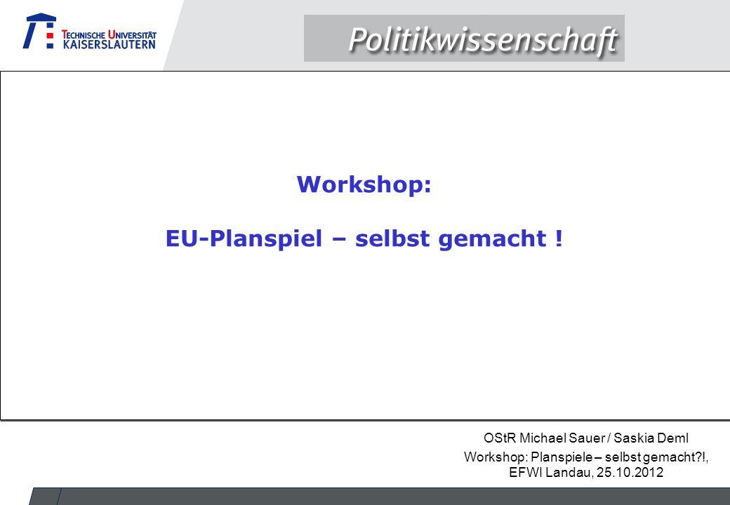 OStR Michael Sauer / Saskia Deml Workshop: Planspiele – selbst gemacht?!, EFWI Landau, 25.10.2012 Workshop: EU-Planspiel – selbst gemacht !