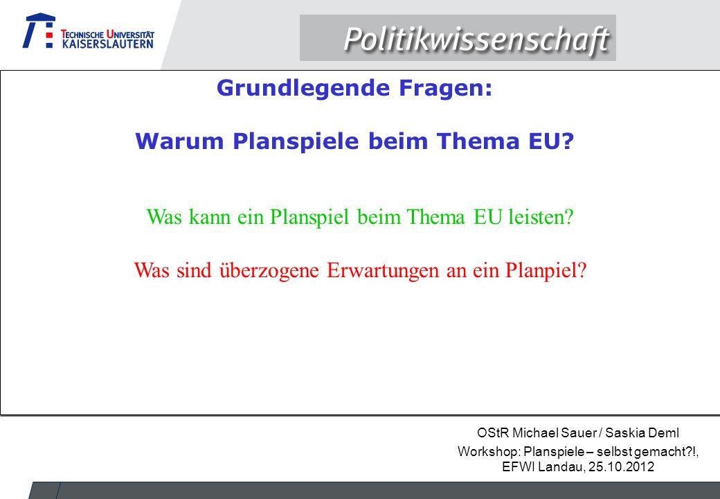 OStR Michael Sauer / Saskia Deml Workshop: Planspiele – selbst gemacht?!, EFWI Landau, 25.10.2012 Was kann ein Planspiel beim Thema EU leisten? Was si