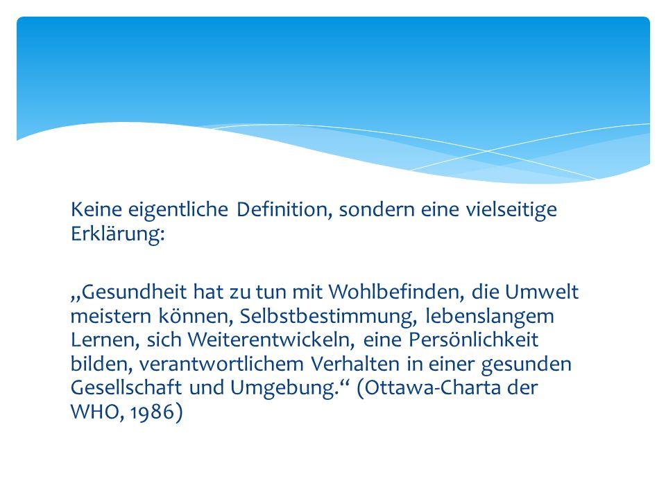 """Keine eigentliche Definition, sondern eine vielseitige Erklärung: """"Gesundheit hat zu tun mit Wohlbefinden, die Umwelt meistern können, Selbstbestimmung, lebenslangem Lernen, sich Weiterentwickeln, eine Persönlichkeit bilden, verantwortlichem Verhalten in einer gesunden Gesellschaft und Umgebung. (Ottawa-Charta der WHO, 1986)"""