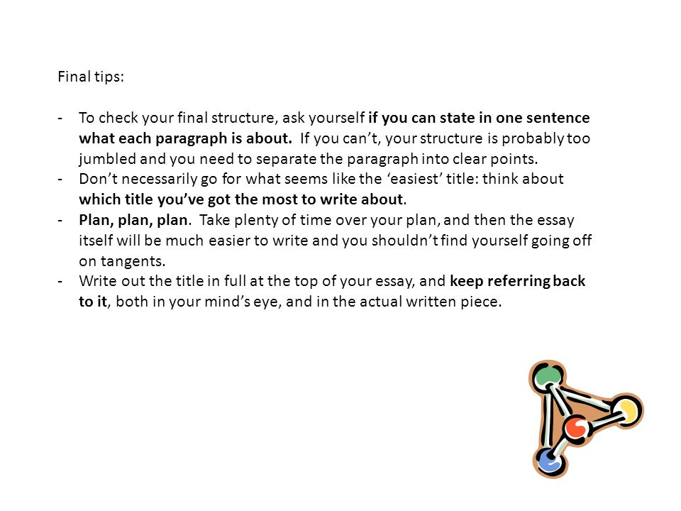 Final tips: -To check your final structure, ask yourself if you can state in one sentence what each paragraph is about.