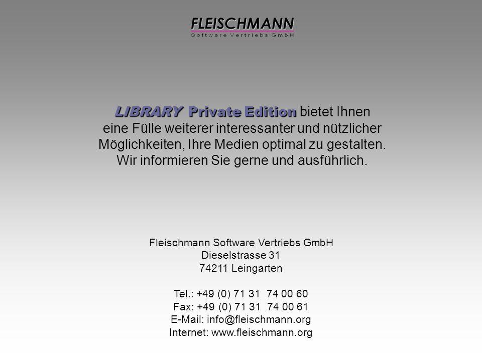 Fleischmann Software Vertriebs GmbH Dieselstrasse 31 74211 Leingarten Tel.: +49 (0) 71 31 74 00 60 Fax: +49 (0) 71 31 74 00 61 E-Mail: info@fleischmann.org Internet: www.fleischmann.org LIBRARY Private Edition LIBRARY Private Edition bietet Ihnen eine Fülle weiterer interessanter und nützlicher Möglichkeiten, Ihre Medien optimal zu gestalten.