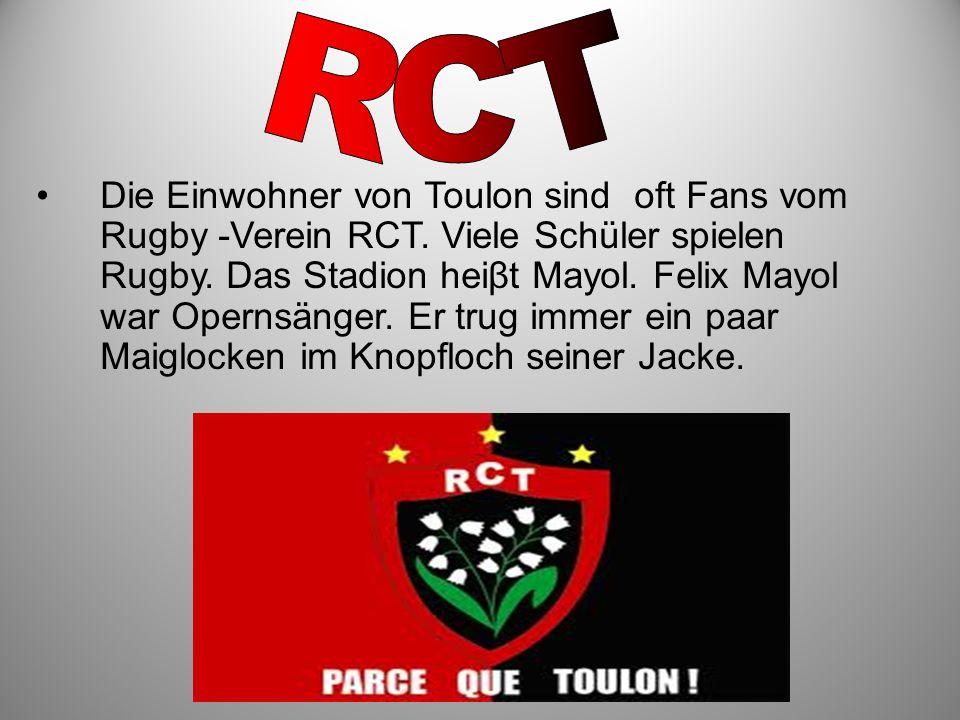 Die Einwohner von Toulon sind oft Fans vom Rugby -Verein RCT. Viele Schüler spielen Rugby. Das Stadion heiβt Mayol. Felix Mayol war Opernsänger. Er tr