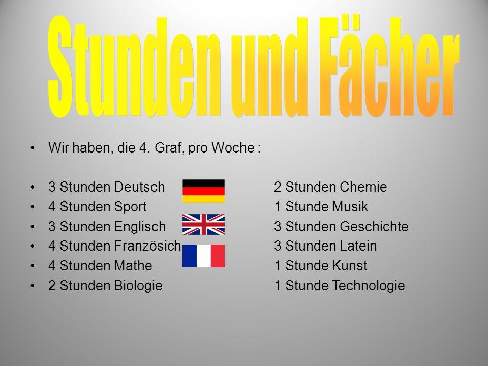 Wir haben, die 4. Graf, pro Woche : 3 Stunden Deutsch2 Stunden Chemie 4 Stunden Sport1 Stunde Musik 3 Stunden Englisch3 Stunden Geschichte 4 Stunden F