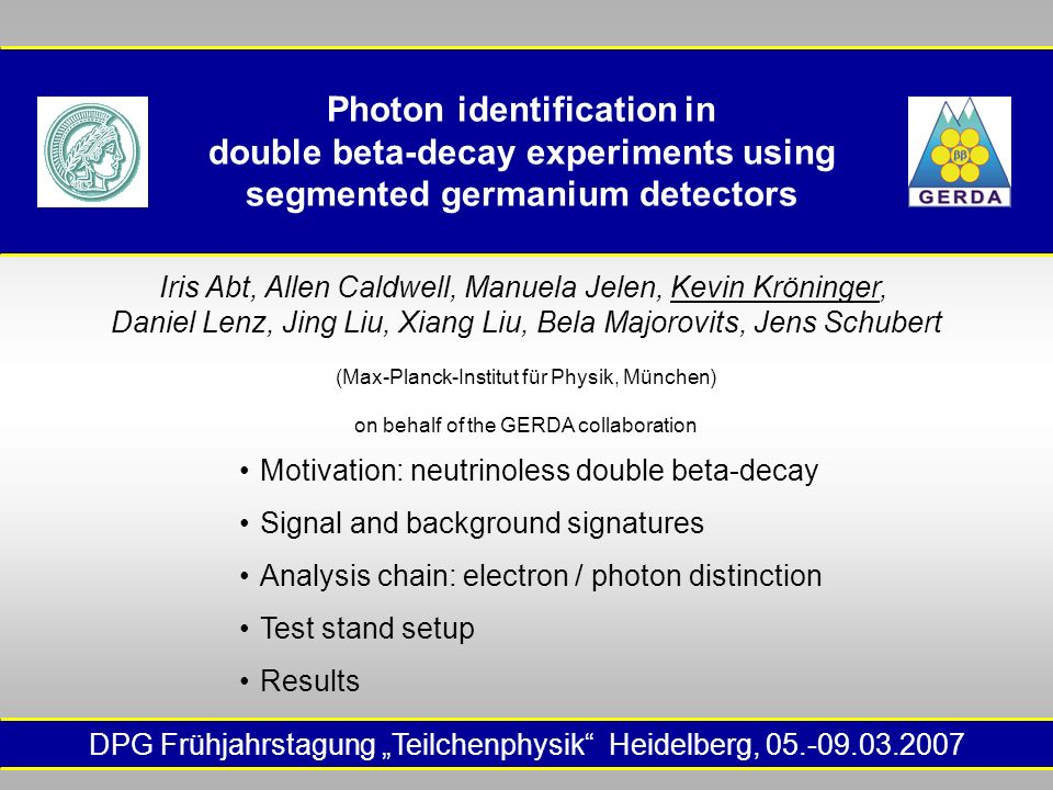 "DPG Frühjahrstagung ""Teilchenphysik Heidelberg, 05.-09.03.2007 Photon identification in double beta-decay experiments using segmented germanium detectors Iris Abt, Allen Caldwell, Manuela Jelen, Kevin Kröninger, Daniel Lenz, Jing Liu, Xiang Liu, Bela Majorovits, Jens Schubert (Max-Planck-Institut für Physik, München) on behalf of the GERDA collaboration Motivation: neutrinoless double beta-decay Signal and background signatures Analysis chain: electron / photon distinction Test stand setup Results"