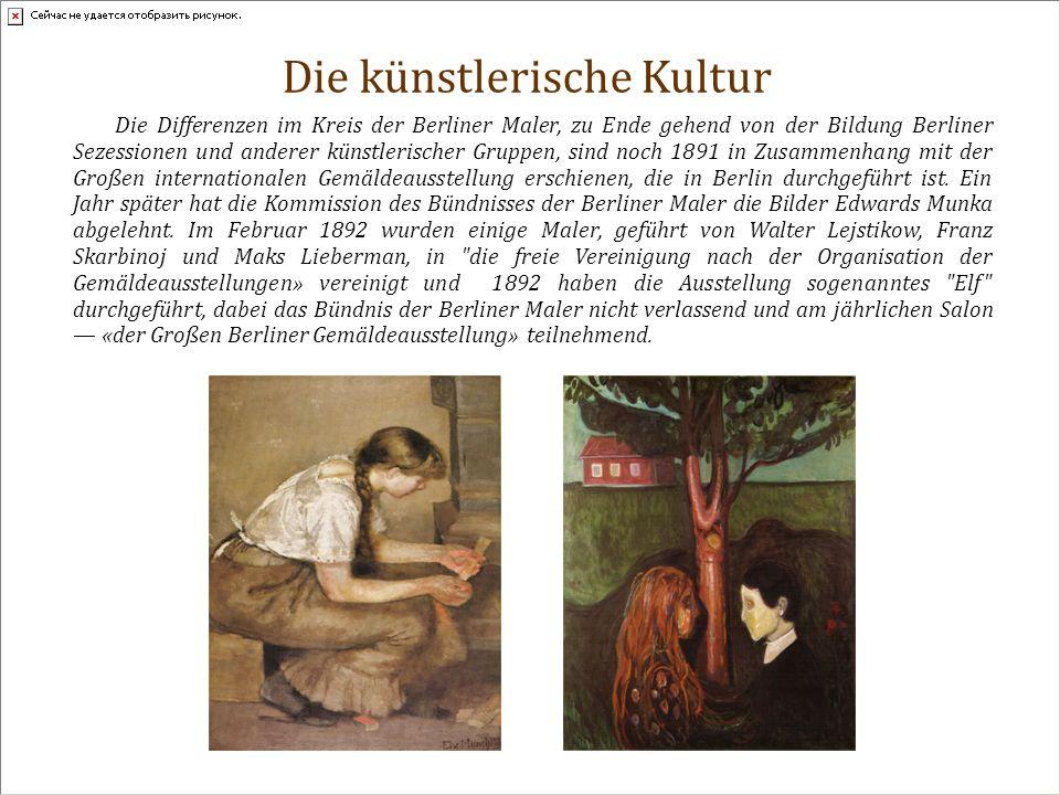 Die künstlerische Kultur Die Differenzen im Kreis der Berliner Maler, zu Ende gehend von der Bildung Berliner Sezessionen und anderer künstlerischer Gruppen, sind noch 1891 in Zusammenhang mit der Großen internationalen Gemäldeausstellung erschienen, die in Berlin durchgeführt ist.